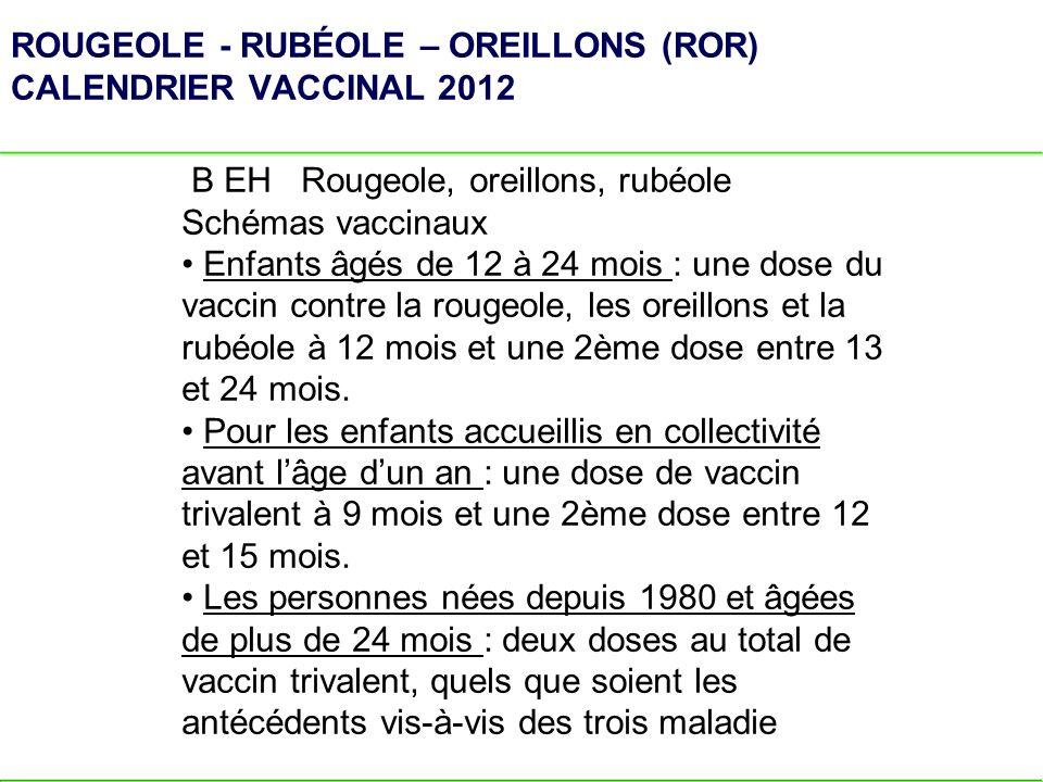 ROUGEOLE - RUBÉOLE – OREILLONS (ROR) CALENDRIER VACCINAL 2012 B EH Rougeole, oreillons, rubéole Schémas vaccinaux Enfants âgés de 12 à 24 mois : une d