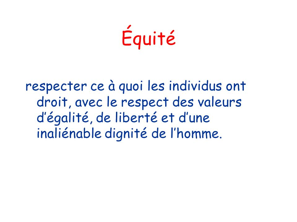 Équité respecter ce à quoi les individus ont droit, avec le respect des valeurs dégalité, de liberté et dune inaliénable dignité de lhomme.