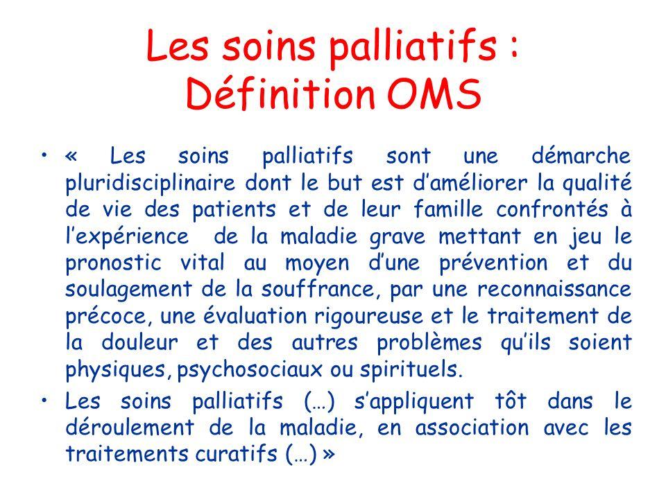 Les soins palliatifs : Définition OMS « Les soins palliatifs sont une démarche pluridisciplinaire dont le but est daméliorer la qualité de vie des pat