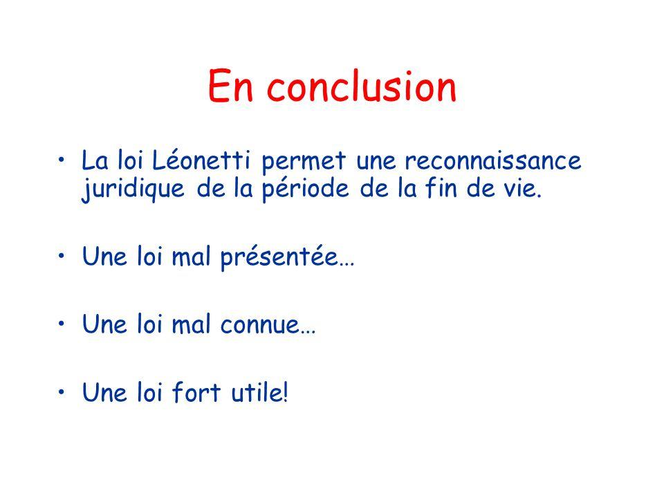 En conclusion La loi Léonetti permet une reconnaissance juridique de la période de la fin de vie. Une loi mal présentée… Une loi mal connue… Une loi f