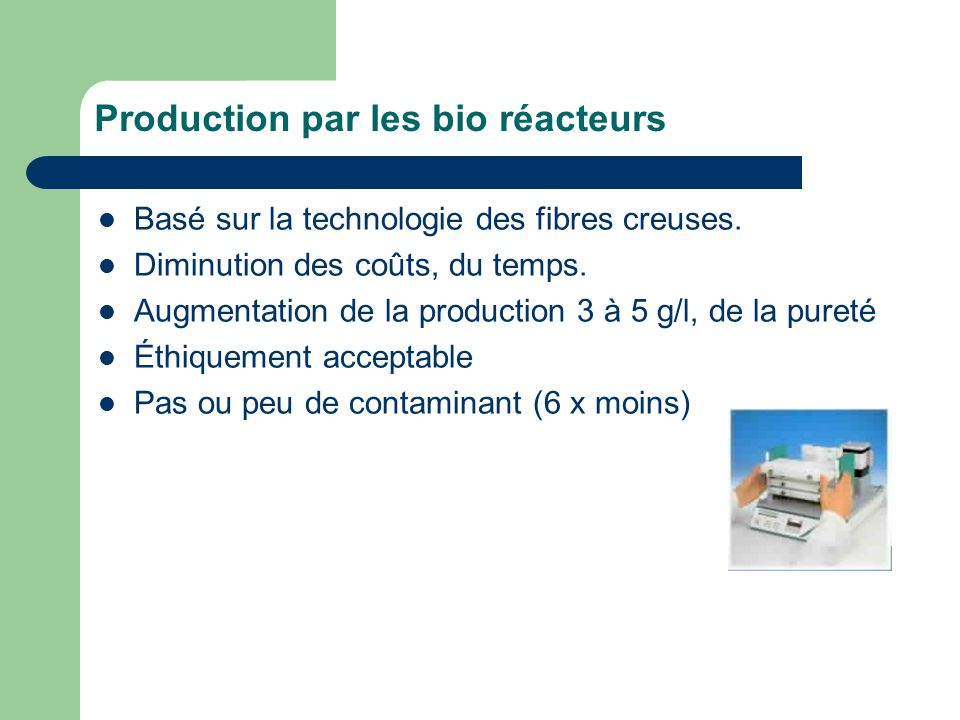 Production par les bio réacteurs Basé sur la technologie des fibres creuses. Diminution des coûts, du temps. Augmentation de la production 3 à 5 g/l,