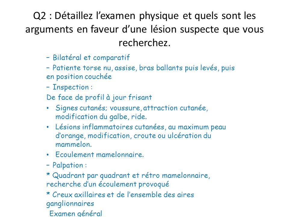 Q2 : Détaillez lexamen physique et quels sont les arguments en faveur dune lésion suspecte que vous recherchez. – Bilatéral et comparatif – Patiente t