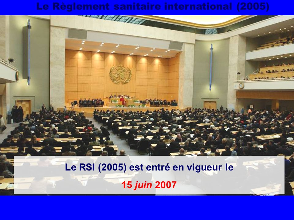 Le Règlement sanitaire international (2005) Le RSI (2005) est entré en vigueur le 15 juin 2007