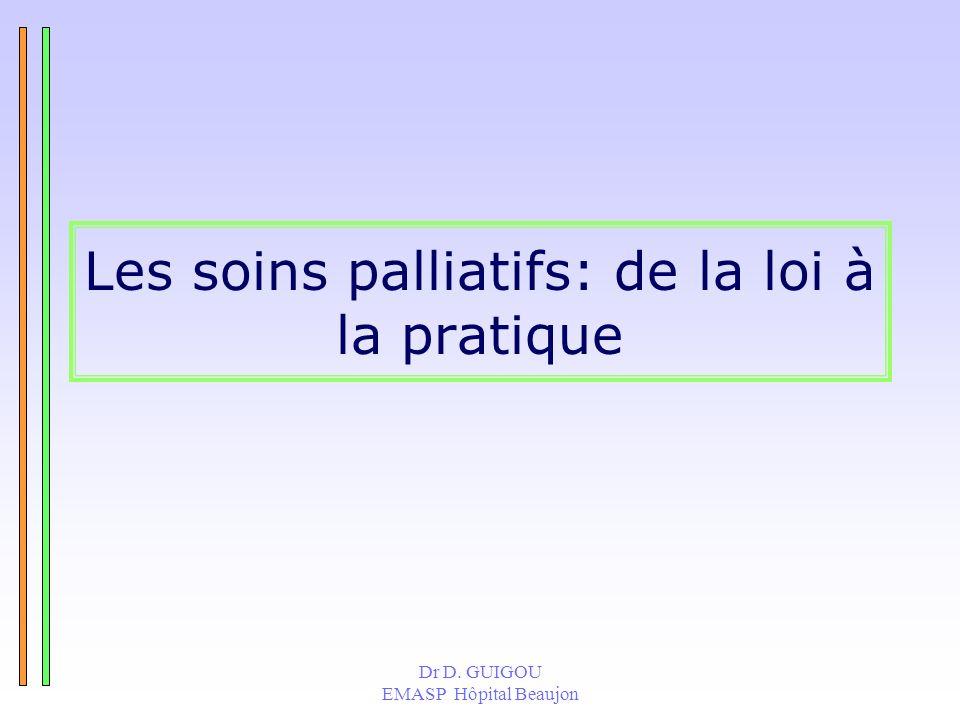 Dr D. GUIGOU EMASP Hôpital Beaujon Les soins palliatifs: de la loi à la pratique