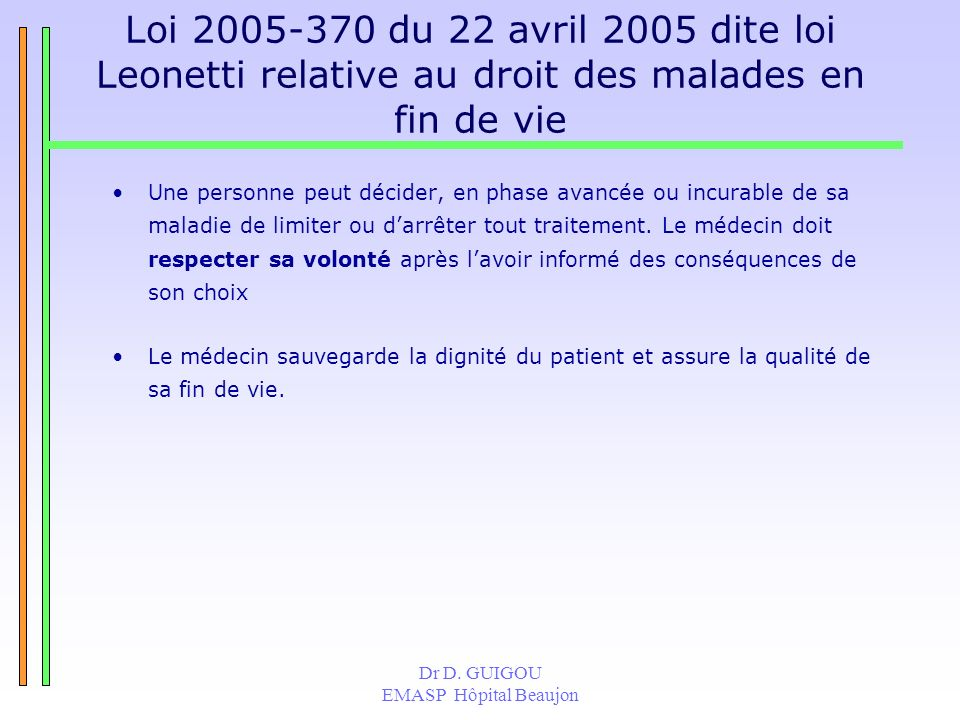 Dr D. GUIGOU EMASP Hôpital Beaujon Loi 2005-370 du 22 avril 2005 dite loi Leonetti relative au droit des malades en fin de vie Une personne peut décid