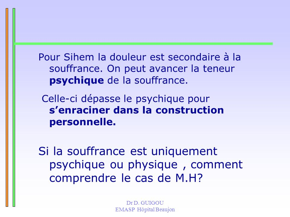 Dr D. GUIGOU EMASP Hôpital Beaujon Pour Sihem la douleur est secondaire à la souffrance. On peut avancer la teneur psychique de la souffrance. Celle-c