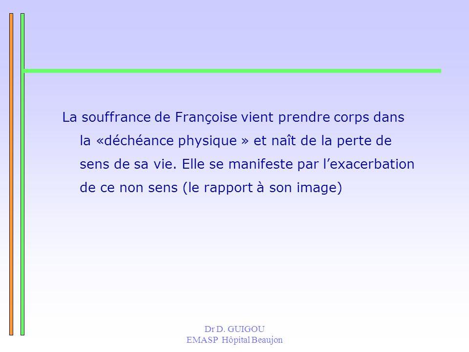 Dr D. GUIGOU EMASP Hôpital Beaujon La souffrance de Françoise vient prendre corps dans la «déchéance physique » et naît de la perte de sens de sa vie.