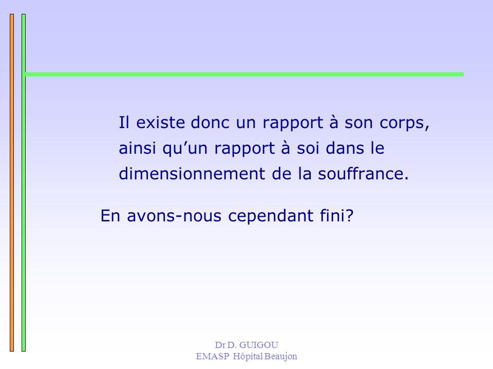 Dr D. GUIGOU EMASP Hôpital Beaujon Il existe donc un rapport à son corps, ainsi quun rapport à soi dans le dimensionnement de la souffrance. En avons-