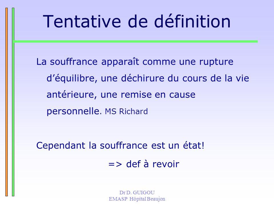 Dr D. GUIGOU EMASP Hôpital Beaujon Tentative de définition La souffrance apparaît comme une rupture déquilibre, une déchirure du cours de la vie antér