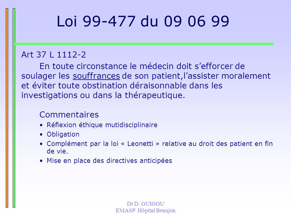 Dr D. GUIGOU EMASP Hôpital Beaujon Loi 99-477 du 09 06 99 Art 37 L 1112-2 En toute circonstance le médecin doit sefforcer de soulager les souffrances