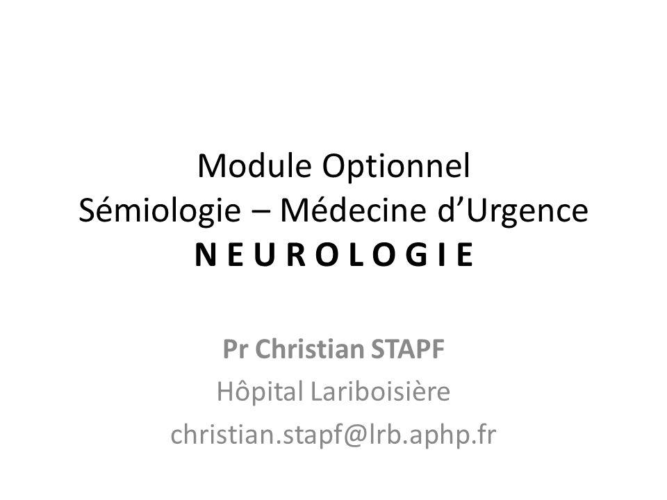 Module Optionnel Sémiologie – Médecine dUrgence N E U R O L O G I E Pr Christian STAPF Hôpital Lariboisière christian.stapf@lrb.aphp.fr