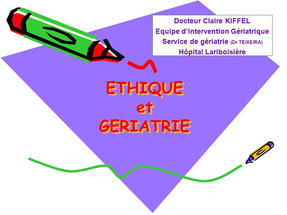 ETHIQUE et GERIATRIE Docteur Claire KIFFEL Equipe dIntervention Gériatrique Service de gériatrie (Dr TEIXEIRA) Hôpital Lariboisière