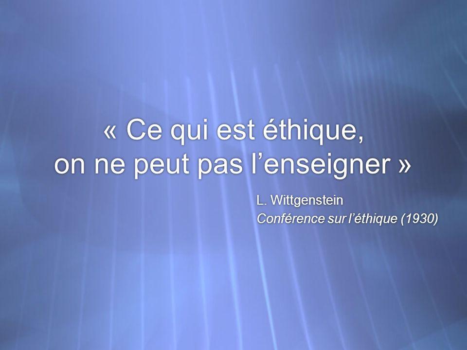 « Ce qui est éthique, on ne peut pas lenseigner » L. Wittgenstein Conférence sur léthique (1930) L. Wittgenstein Conférence sur léthique (1930)