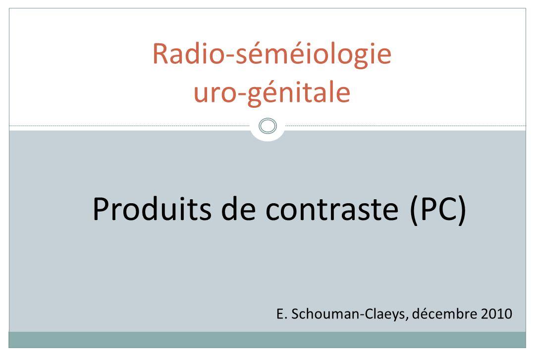 Radio-séméiologie uro-génitale E. Schouman-Claeys, décembre 2010 Produits de contraste (PC)