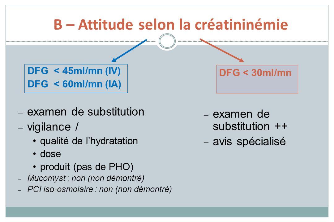 DFG < 30ml/mn examen de substitution vigilance / qualité de lhydratation dose produit (pas de PHO) Mucomyst : non (non démontré) PCI iso-osmolaire : n