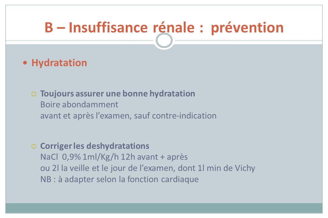 B – Insuffisance rénale : prévention Hydratation Toujours assurer une bonne hydratation Boire abondamment avant et après lexamen, sauf contre-indicati