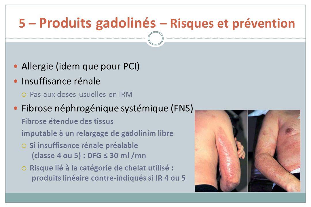 5 – Produits gadolinés – Risques et prévention Allergie (idem que pour PCI) Insuffisance rénale Pas aux doses usuelles en IRM Fibrose néphrogénique sy