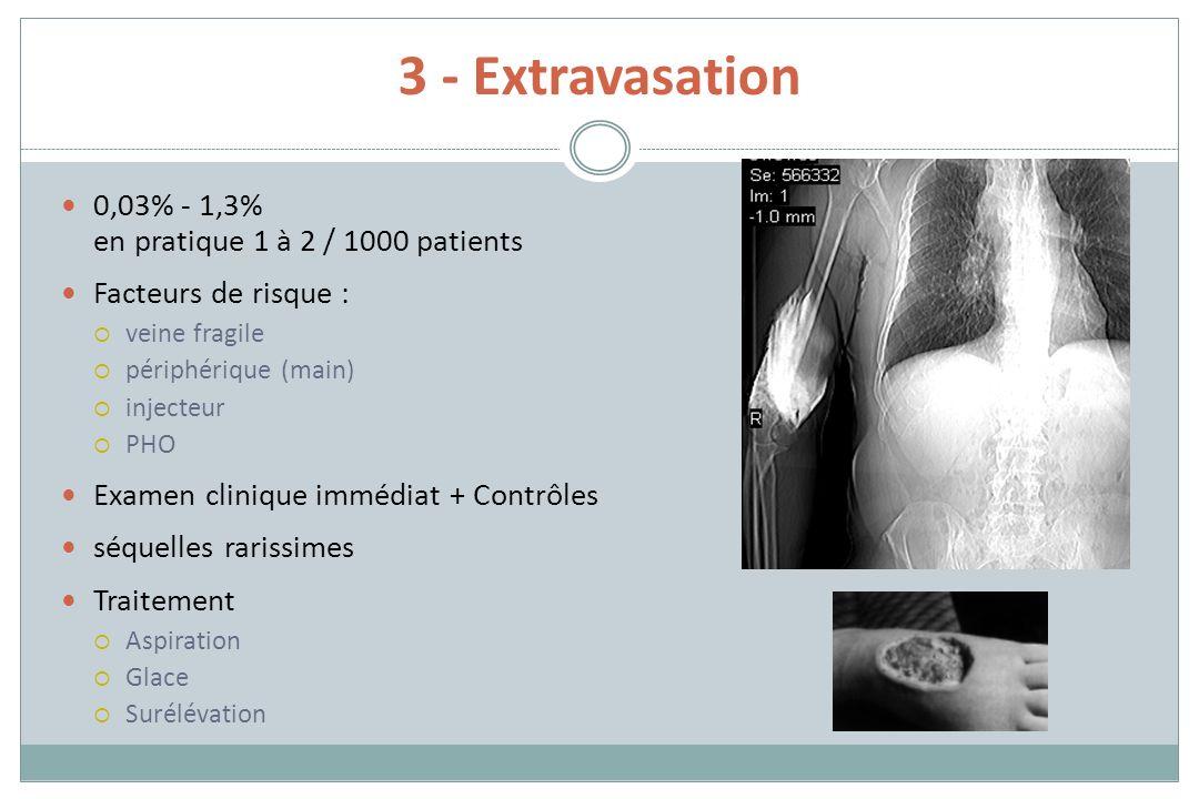 3 - Extravasation 0,03% - 1,3% en pratique 1 à 2 / 1000 patients Facteurs de risque : veine fragile périphérique (main) injecteur PHO Examen clinique