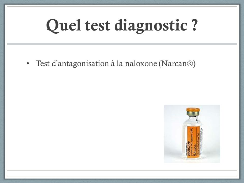 Quel test diagnostic ? Test dantagonisation à la naloxone (Narcan®)
