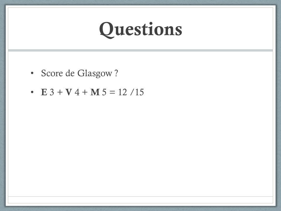 Questions Score de Glasgow ? E 3 + V 4 + M 5 = 12 /15