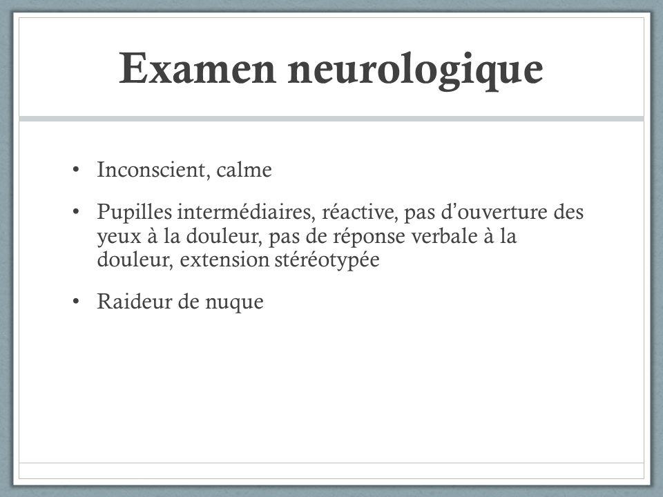 Examen neurologique Inconscient, calme Pupilles intermédiaires, réactive, pas douverture des yeux à la douleur, pas de réponse verbale à la douleur, e