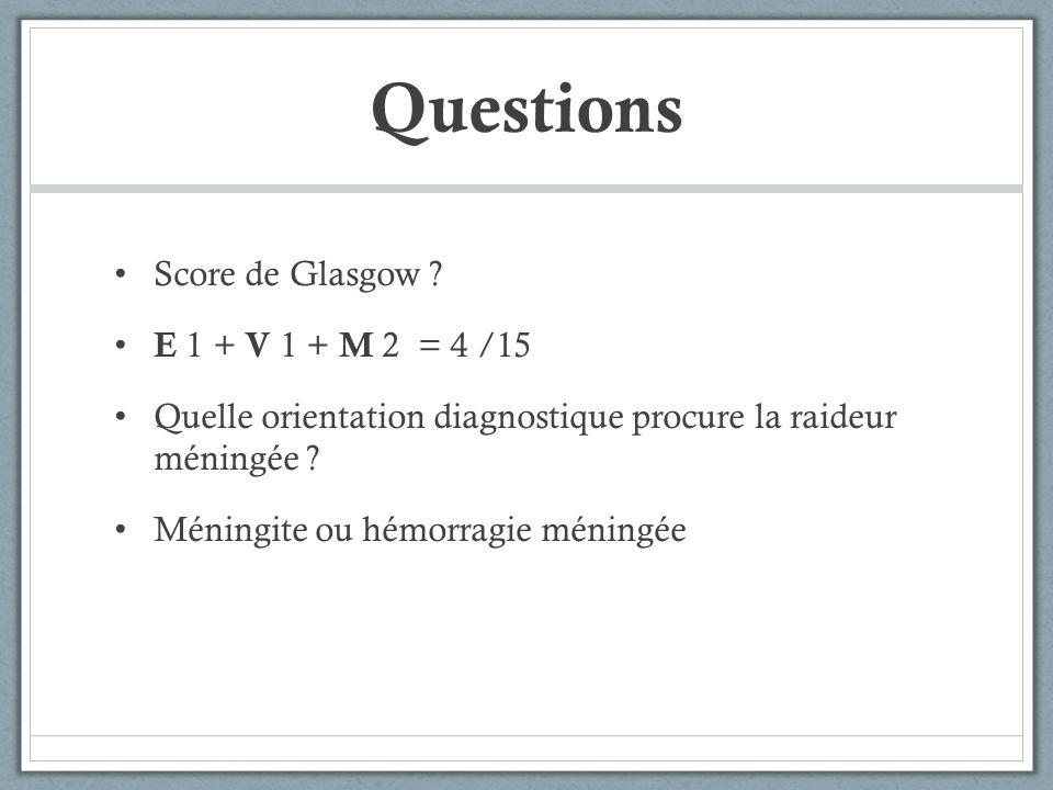 Questions Score de Glasgow ? E 1 + V 1 + M 2 = 4 /15 Quelle orientation diagnostique procure la raideur méningée ? Méningite ou hémorragie méningée