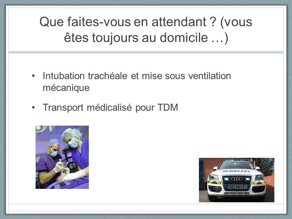 Que faites-vous en attendant ? (vous êtes toujours au domicile …) Intubation trachéale et mise sous ventilation mécanique Transport médicalisé pour TD