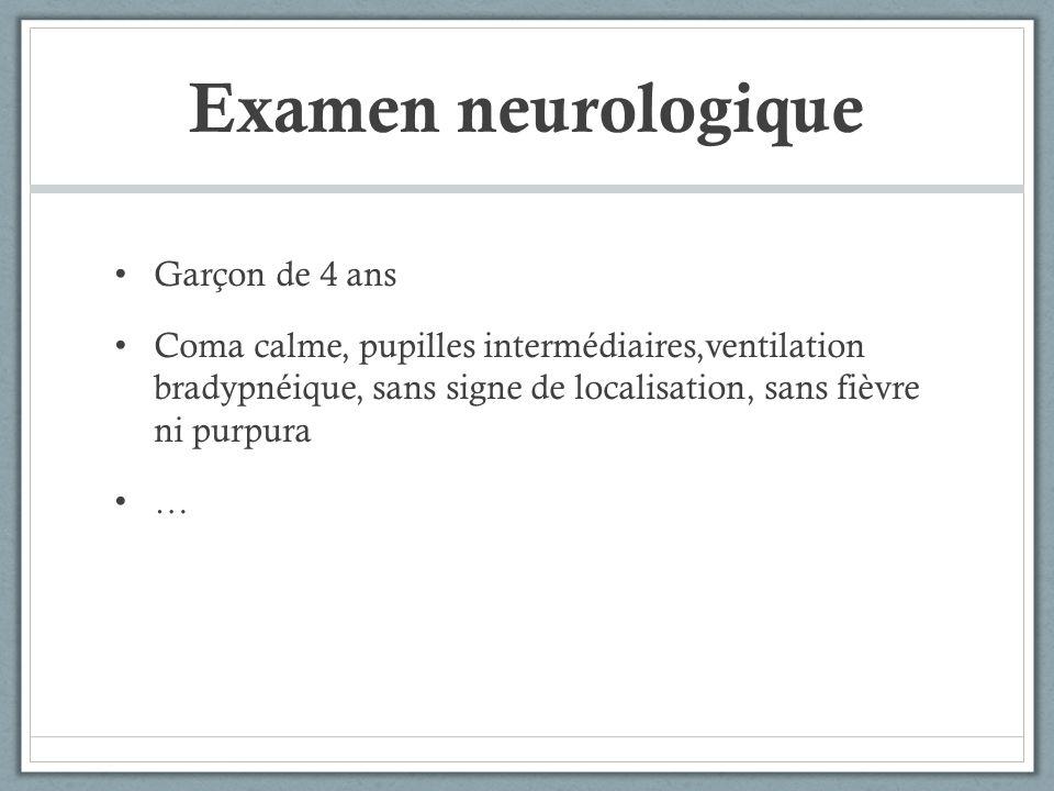 Examen neurologique Garçon de 4 ans Coma calme, pupilles intermédiaires,ventilation bradypnéique, sans signe de localisation, sans fièvre ni purpura …