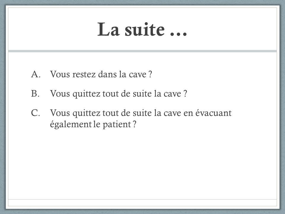 La suite … A.Vous restez dans la cave ? B.Vous quittez tout de suite la cave ? C.Vous quittez tout de suite la cave en évacuant également le patient ?