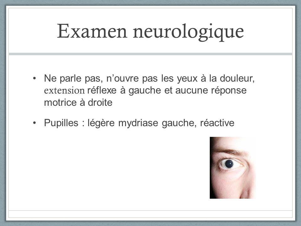 Examen neurologique Ne parle pas, nouvre pas les yeux à la douleur, extension réflexe à gauche et aucune réponse motrice à droite Pupilles : légère my