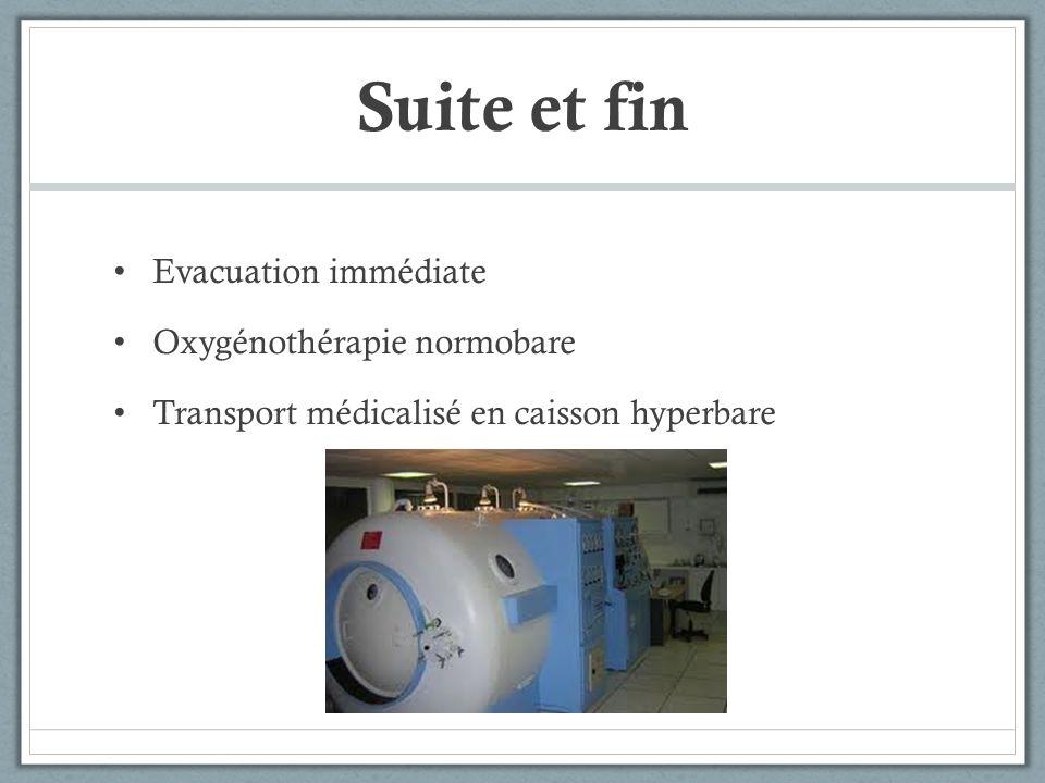 Suite et fin Evacuation immédiate Oxygénothérapie normobare Transport médicalisé en caisson hyperbare