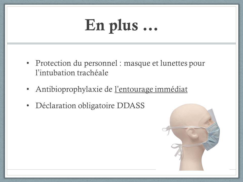En plus … Protection du personnel : masque et lunettes pour lintubation trachéale Antibioprophylaxie de lentourage immédiat Déclaration obligatoire DD