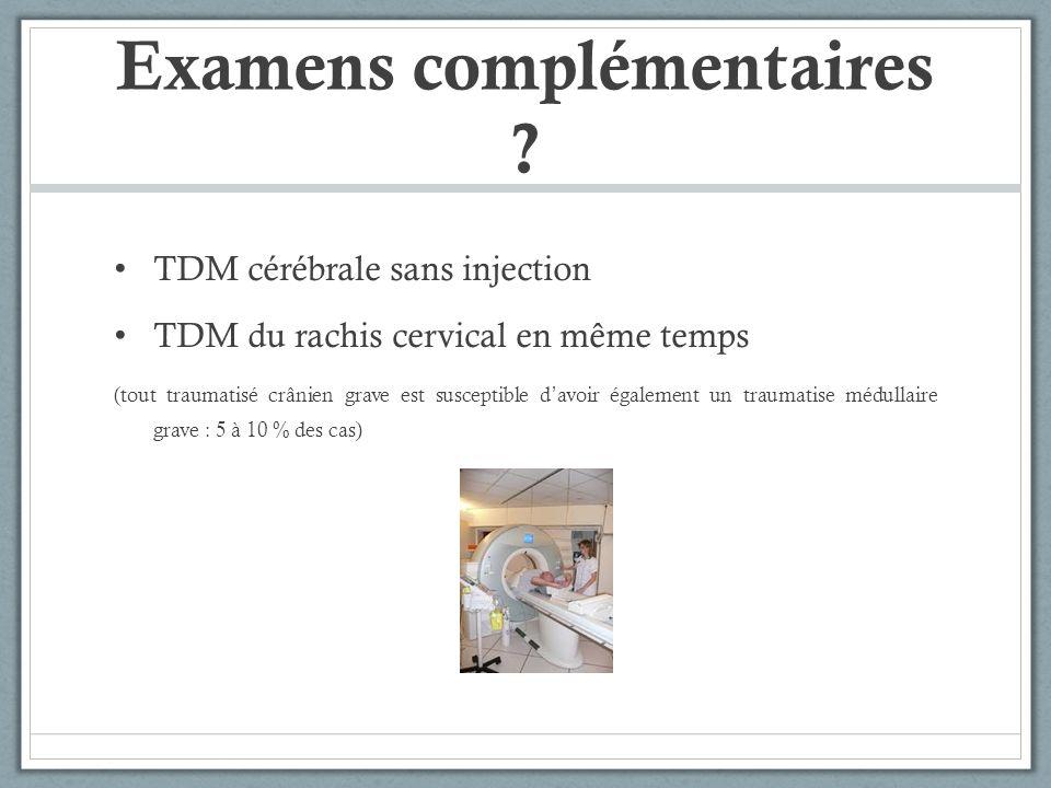 Examens complémentaires ? TDM cérébrale sans injection TDM du rachis cervical en même temps (tout traumatisé crânien grave est susceptible davoir égal