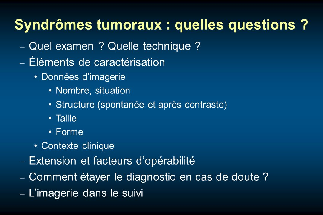 Syndrômes tumoraux : quelles questions ? Quel examen ? Quelle technique ? Éléments de caractérisation Données dimagerie Nombre, situation Structure (s