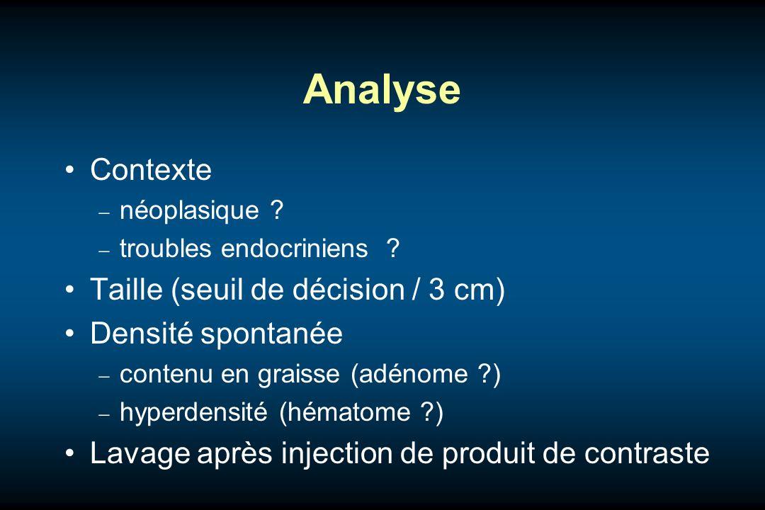 Analyse Contexte néoplasique ? troubles endocriniens ? Taille (seuil de décision / 3 cm) Densité spontanée contenu en graisse (adénome ?) hyperdensité