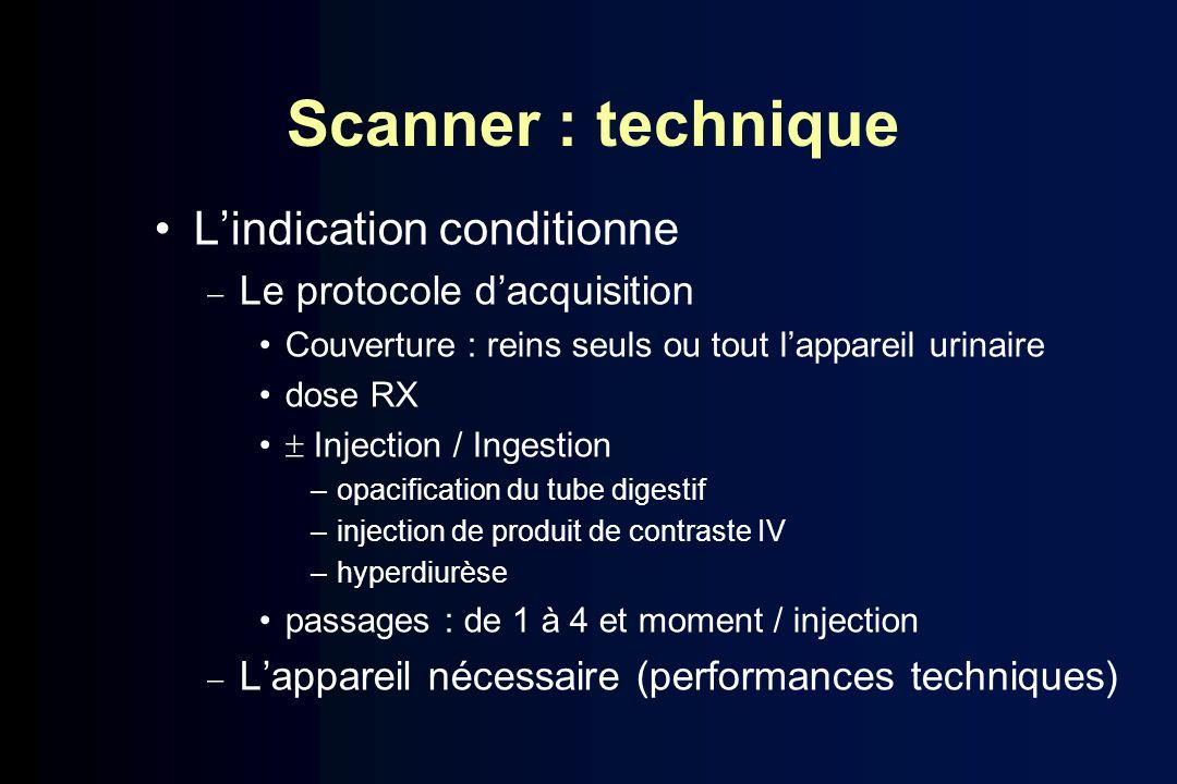 Scanner : technique Lindication conditionne Le protocole dacquisition Couverture : reins seuls ou tout lappareil urinaire dose RX Injection / Ingestio