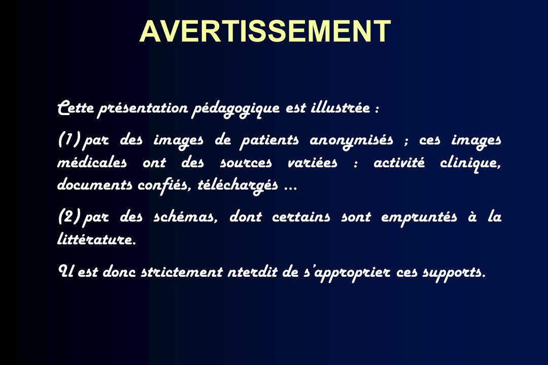 AVERTISSEMENT Cette présentation pédagogique est illustrée : (1) par des images de patients anonymisés ; ces images médicales ont des sources variées