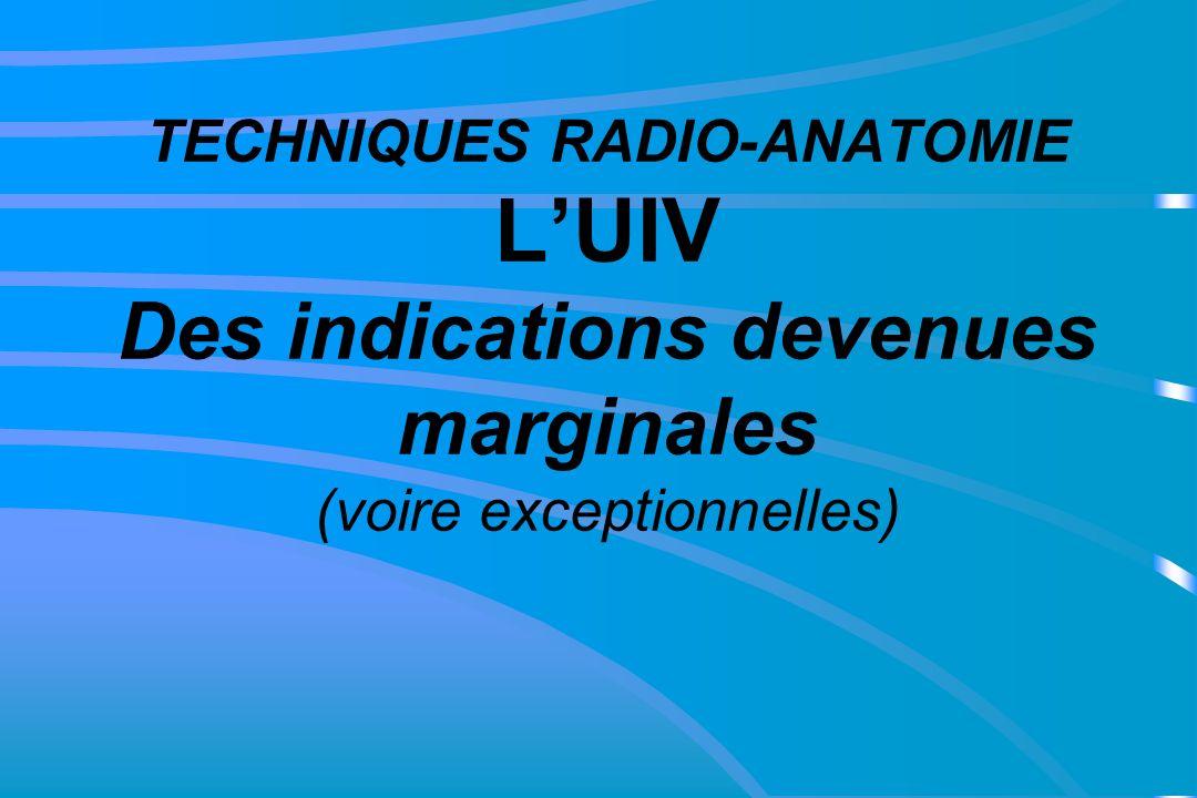 TECHNIQUES RADIO-ANATOMIE LUIV Des indications devenues marginales (voire exceptionnelles)