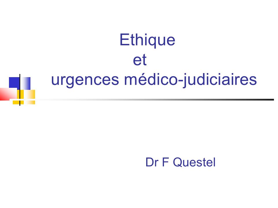 Ethique et urgences médico-judiciaires Dr F Questel