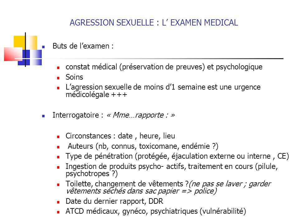 AGRESSION SEXUELLE : L EXAMEN MEDICAL Buts de lexamen : constat médical (préservation de preuves) et psychologique Soins Lagression sexuelle de moins