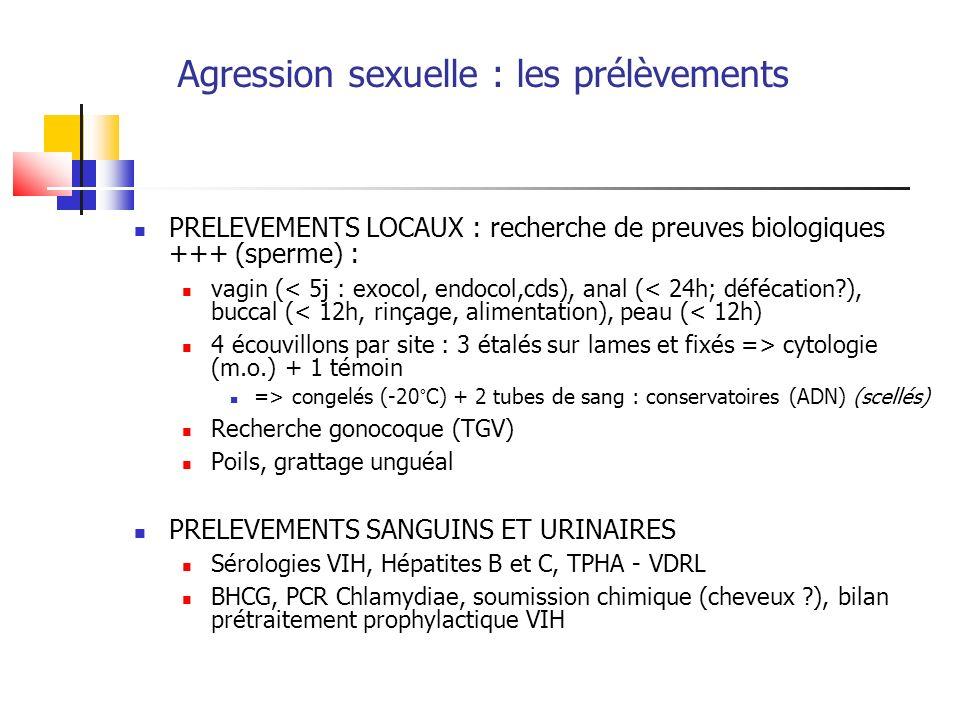 Agression sexuelle : les prélèvements PRELEVEMENTS LOCAUX : recherche de preuves biologiques +++ (sperme) : vagin (< 5j : exocol, endocol,cds), anal (