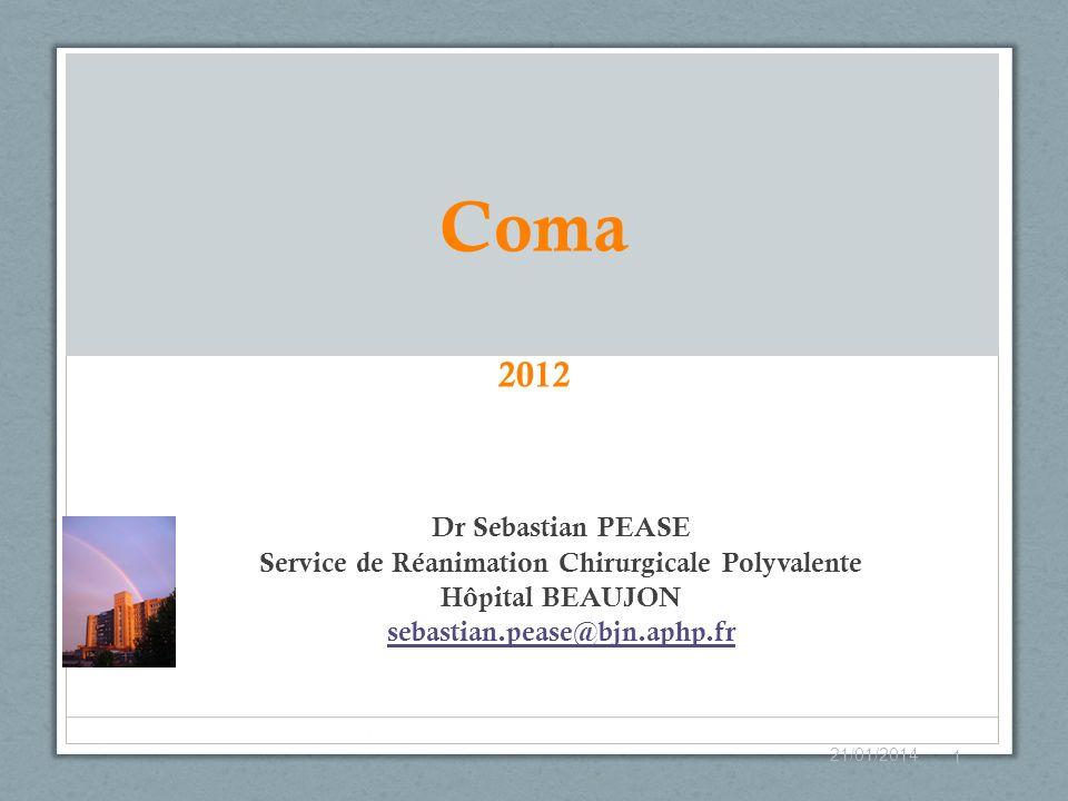 Coma 2012 Dr Sebastian PEASE Service de Réanimation Chirurgicale Polyvalente Hôpital BEAUJON sebastian.pease@bjn.aphp.fr 21/01/2014 1