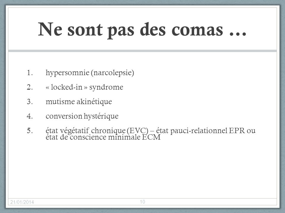 Ne sont pas des comas … 1.hypersomnie (narcolepsie) 2.« locked-in » syndrome 3.mutisme akinétique 4.conversion hystérique 5.état végétatif chronique (