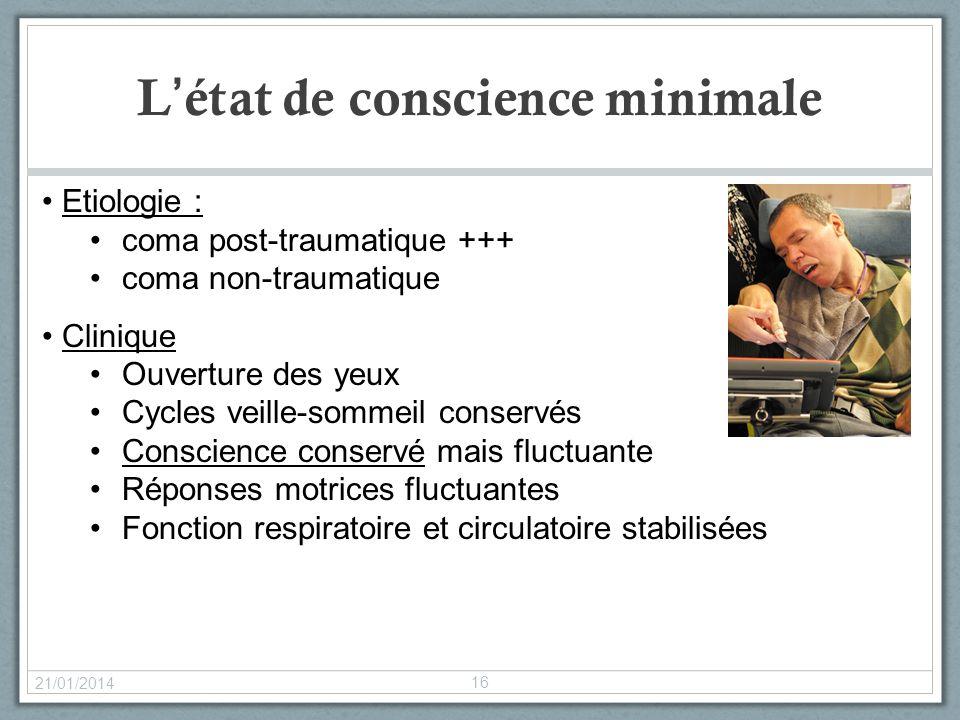 Létat de conscience minimale 21/01/2014 16 Etiologie : coma post-traumatique +++ coma non-traumatique Clinique Ouverture des yeux Cycles veille-sommei
