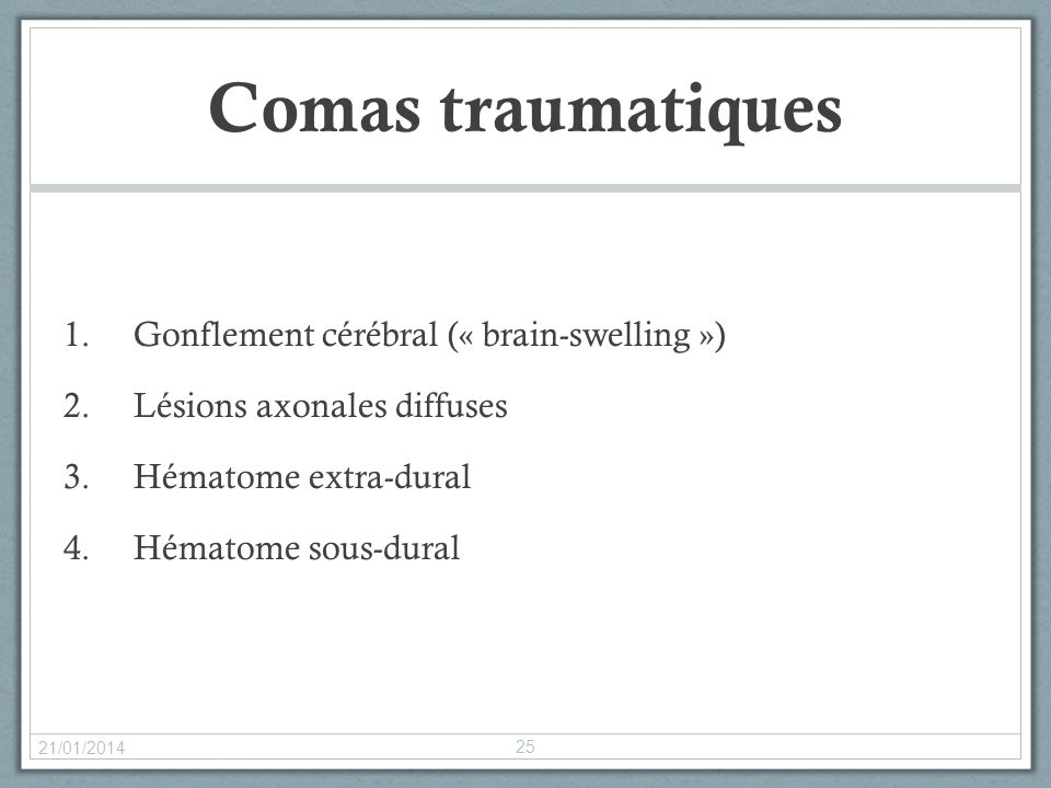 Comas traumatiques 1.Gonflement cérébral (« brain-swelling ») 2.Lésions axonales diffuses 3.Hématome extra-dural 4.Hématome sous-dural 21/01/2014 25