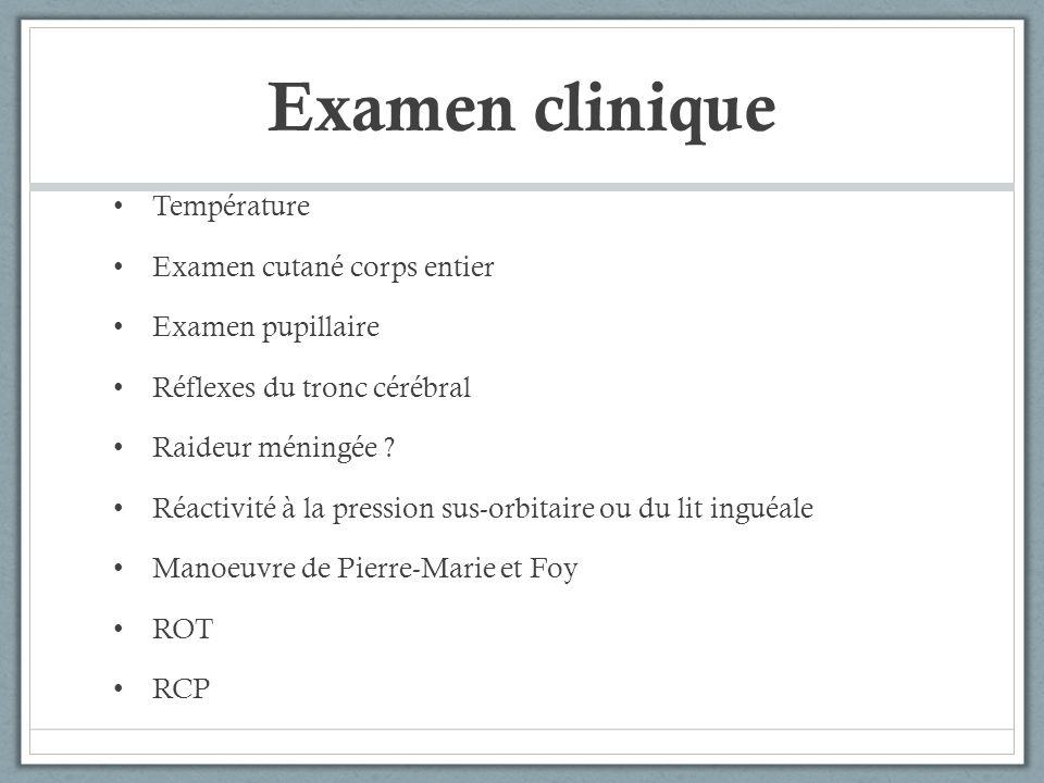 Examen clinique Température Examen cutané corps entier Examen pupillaire Réflexes du tronc cérébral Raideur méningée ? Réactivité à la pression sus-or