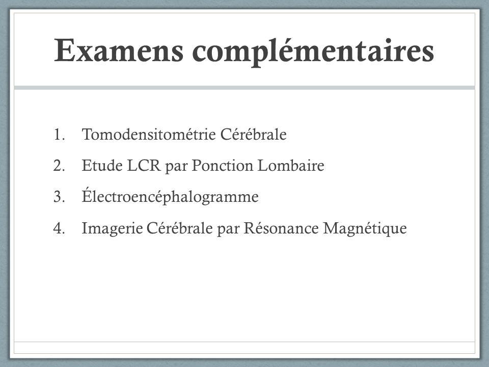 Examens complémentaires 1.Tomodensitométrie Cérébrale 2.Etude LCR par Ponction Lombaire 3.Électroencéphalogramme 4.Imagerie Cérébrale par Résonance Ma