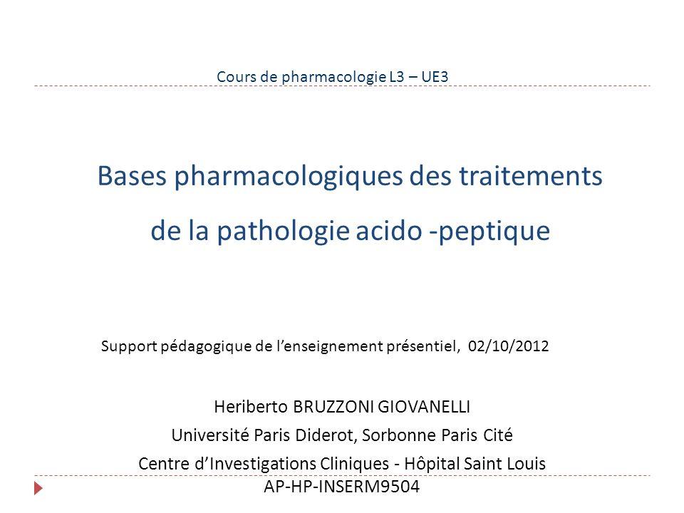 Bases pharmacologiques des traitements de la pathologie acido -peptique Heriberto BRUZZONI GIOVANELLI Université Paris Diderot, Sorbonne Paris Cité Ce