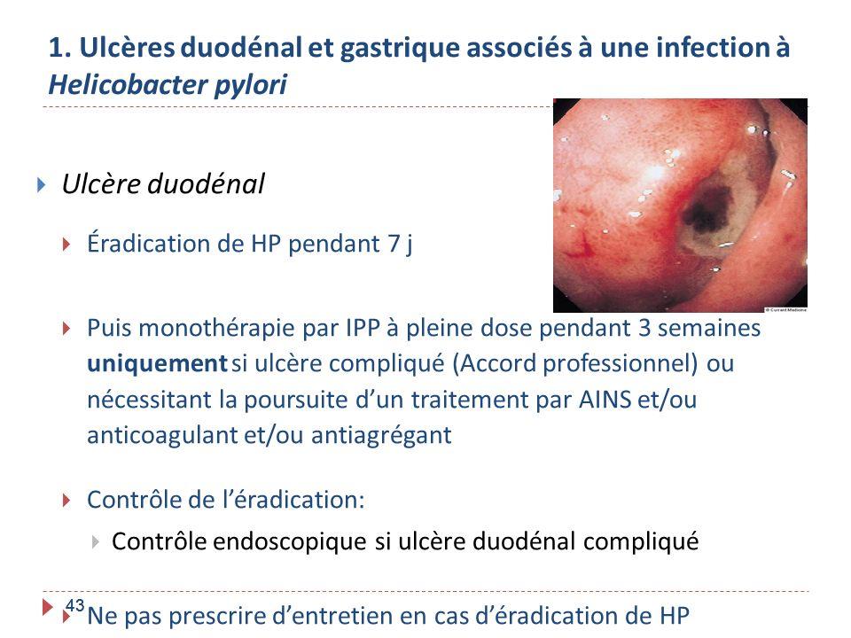 43 1. Ulcères duodénal et gastrique associés à une infection à Helicobacter pylori Ulcère duodénal Éradication de HP pendant 7 j Puis monothérapie par