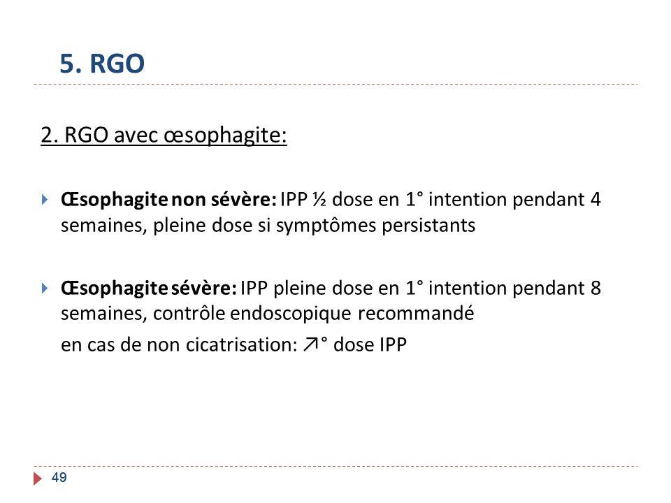 49 5. RGO 2. RGO avec œsophagite: Œsophagite non sévère: IPP ½ dose en 1° intention pendant 4 semaines, pleine dose si symptômes persistants Œsophagit